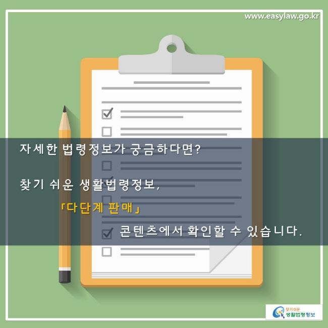 자세한 법령정보가 궁금하다면? 찾기 쉬운 생활법령정보, 「다단계 판매」 콘텐츠에서 확인할 수 있습니다.